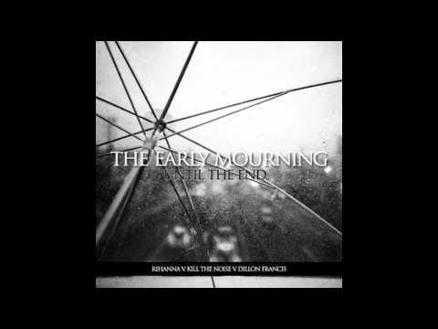The Early Mourning - Until The End (Rihanna v. Kill The Noise v. Dillon Francis)