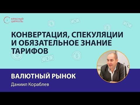 Валютный рынок: конвертация, спекуляции и обязательное знание тарифов - Даниил Кораблев