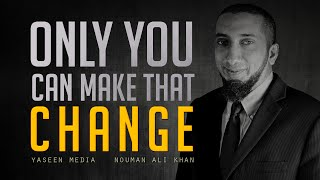 Only You Can Make That Change - Nouman Ali Khan