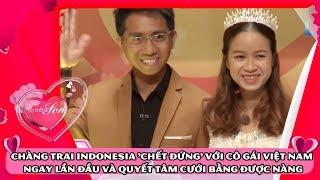 Chàng trai Indonesia 'chết đứng' với cô gái VIệt Nam ngay lần đầu và quyết tâm cưới bằng được nàng💏