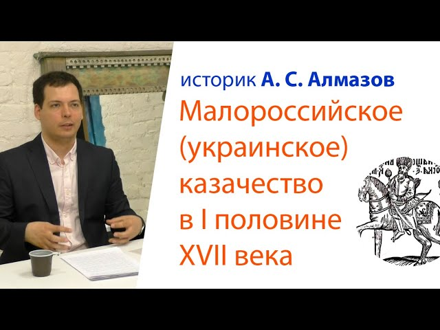 Лекция А. С. Алмазова:  Малороссийское (украинское) казачество в 1-й половине XVII века