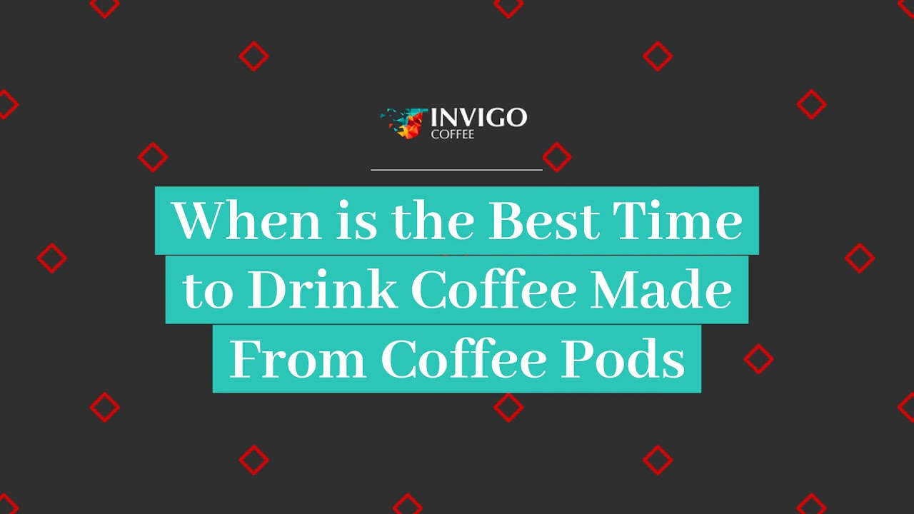 When is the Best Time to Drink Coffee Made From Coffee Pods | Invigo Coffee