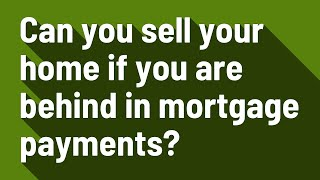 Can you sell your home if you are behind in mortgage payments?