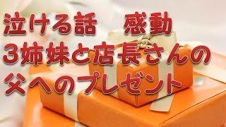 【泣ける話 実話】 3姉妹と店長さんの父へのプレゼント