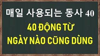 40 ĐỘNG TỪ TIẾNG HÀN NGÀY NÀO CŨNG DÙNG - 매일 사용되는 동사 40