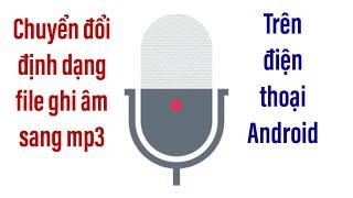 chuyen-doi-file-ghi-am-sang-dinh-dang-mp3-tren-he-dieu-hanh-android