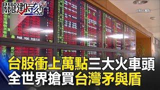 台股衝上萬點三大火車頭 全世界都搶著要買的「台灣矛與盾」!? 關鍵時刻20170509-1朱學恒 黃世聰