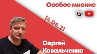 Особое мнение /  Сергей Ковальченко // 14.06.21
