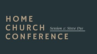 Home Church Conference Session 1: Steve Dye