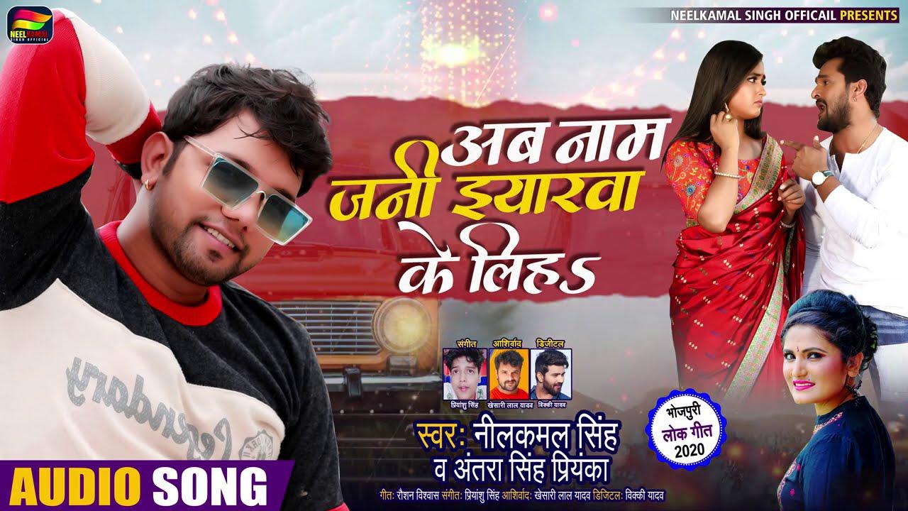 #Neelkamal Singh & #Antra Singh - New भोजपुरी Song - अब नाम जनी इयारवा के लिहS - Bhojpuri Songs 2020