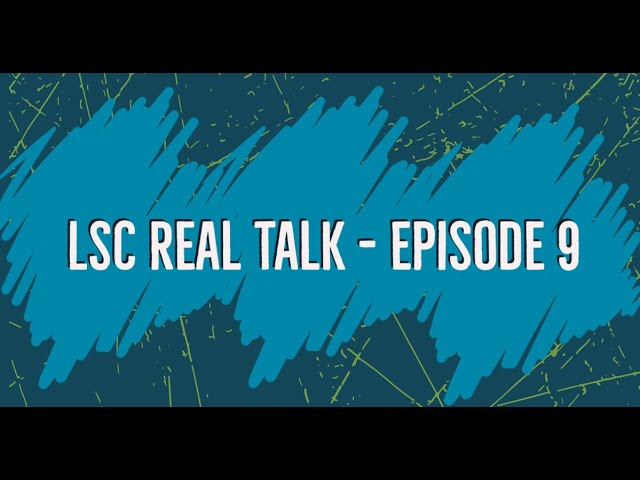 LSC Real Talk - Episode 9
