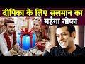 Salman Khan ने दिया Deepika Padukone को शादी का सबसे मेहेंगा तौफा | Ranveer Singh | DeepVeer