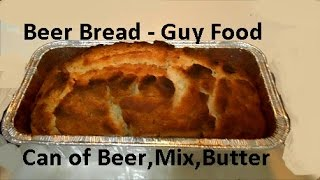 Beer Bread  - Guy food  - Can of Beer * Butter* Batter Mix