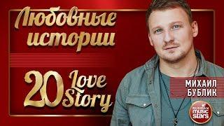 МИХАИЛ БУБЛИК ❤ ЛЮБОВНЫЕ ИСТОРИИ ❤ 20 LOVE STORY ❤ СБОРНИК ЛУЧШИХ ПЕСЕН