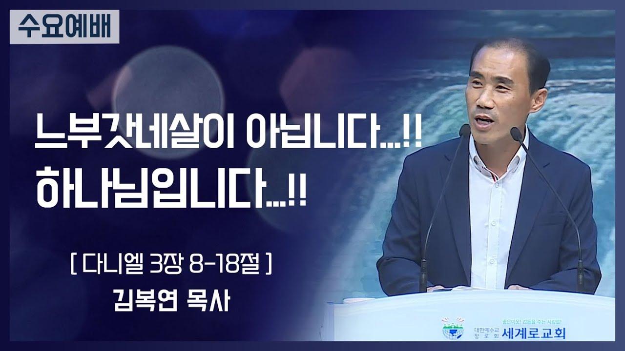 [2021-08-25] 수요예배 김복연목사: 느부갓네살이 아닙니다...!!하나님입니다...!! (단3장8절~18절)