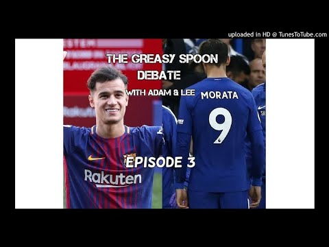 Greasy Spoon Debate #003 - Coutinho Transfer & Morata's Fatal Flaw