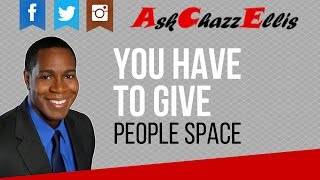 You have to give people space