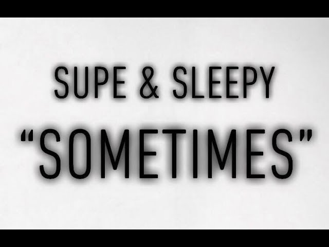 """Supe & Sleepy ""Sometimes"""