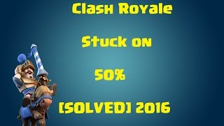 Clash Royale Stuck On 50% [SOLVED]