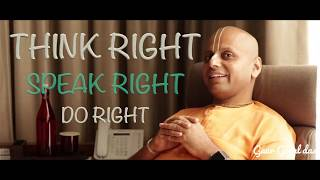 Think Right, Speak Right & Do Right By Gaur Gopal Das