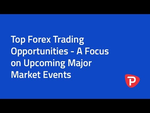 Top Forex Trading Opportunities - A Focus on Upcoming Major Market Events