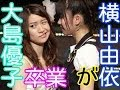 AKB48横山由依が今だから言える国立競技場コンサートで卒業する大島優子の性格を語る。