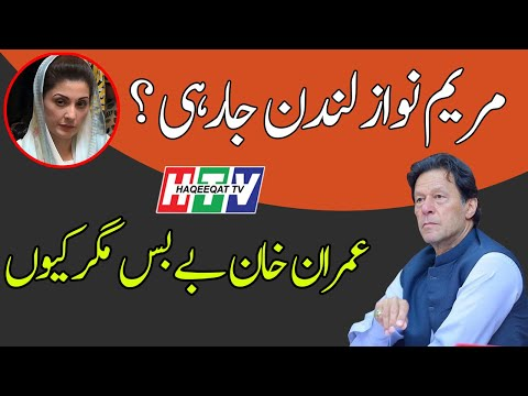 Haqeeqat TV: Maryam Nawaz is Going to London and Imran Khan is Unhappy