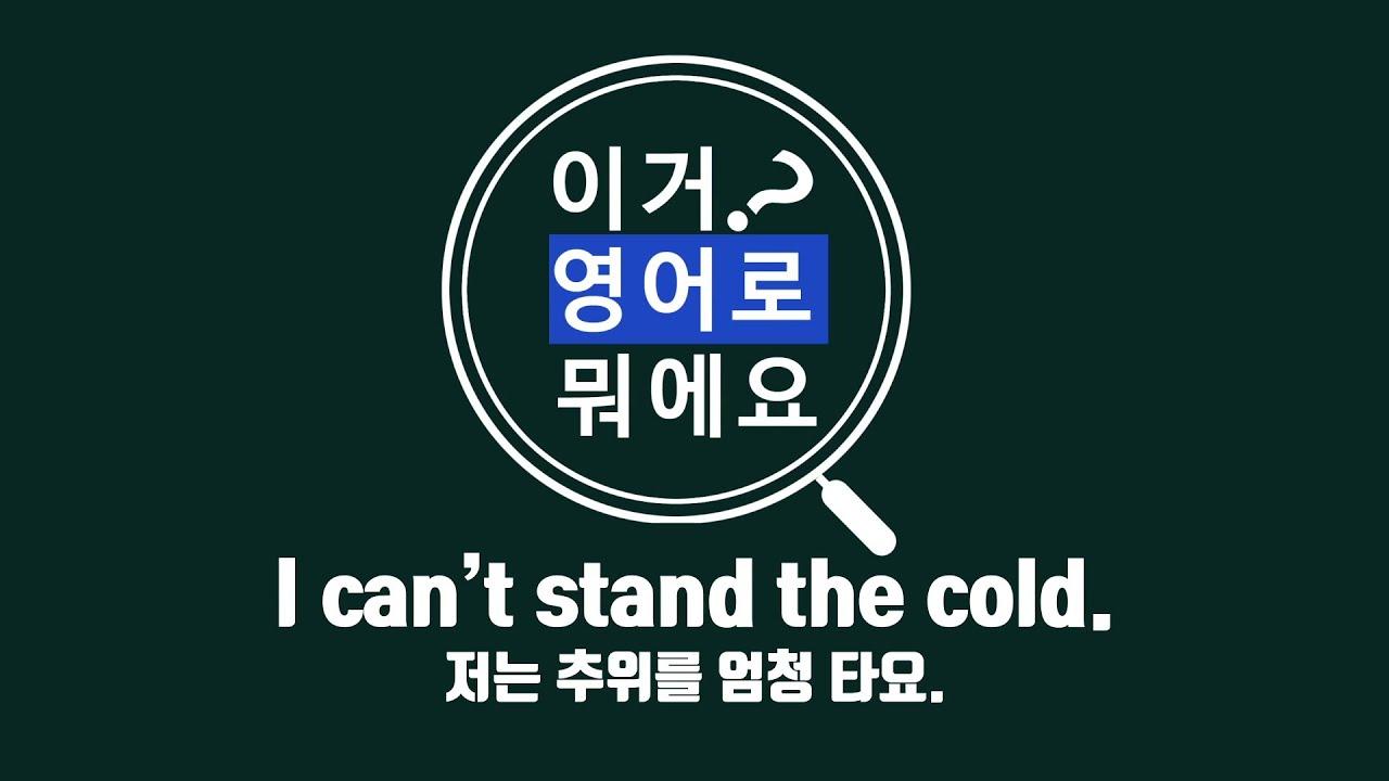 [사이버한국외국어대학교]_이거 영어로 뭐에요?_I can't stand the cold.