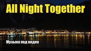 All Night Together - Музыка под видео(Скачать музыку для видео - *All Night Together* - 04:48, альбом *Regeneration*. Подпишись на канал - http://goo.gl/4szs5W и дважды в неделю..., 2016-10-17T02:29:00.000Z)