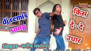 Manish Mastana Rasiya / dj remix song किस दे - दे उधार / Muskan Roy