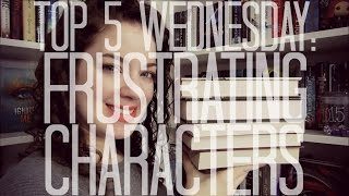 Most Frustrating Characters | Top 5 Wednesday