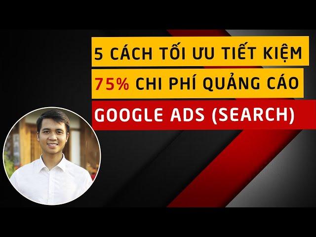 [Nguyễn Qúy Thắng] 5 Cách Tối Ưu  Quảng Cáo Google Adwords – Tiết Kiệm 75% Chi Phí Quảng Cáo Google Ads