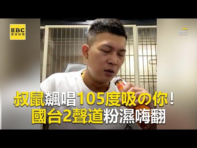 叔鼠飆唱105度吸の你!國台2聲道粉濕嗨翻 @東森娛樂