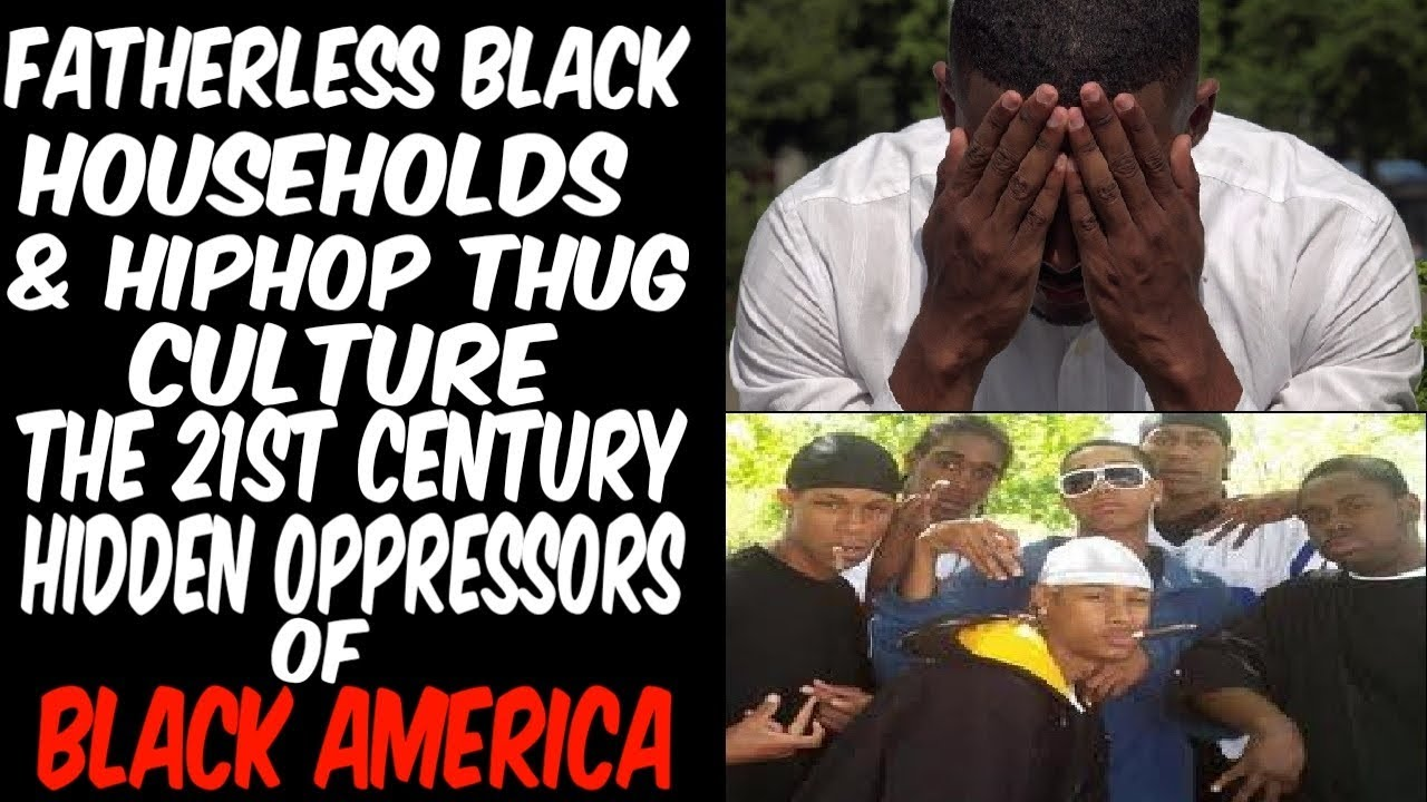 FATHERLESS BLACK HOUSEHOLDS & THUG CULTURE THE 21'ST CENTURY HIDDEN OPPRESSORS OF BLACK AME