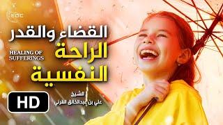 الإيمان بالقضاء والقدر، راحة نفسية تشافي جميع جروح النفس || الشيخ علي بن عبدالخالق القرني