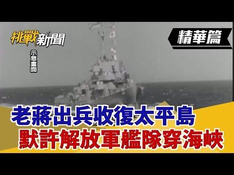 【挑戰精華】老蔣出兵收復太平島 默許解放軍艦隊穿海峽?
