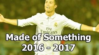 Cristiano Ronaldo ● Made Of Something ● 2016 - 2017 Skills & Goals - HD