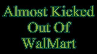 I almost got thrown out of Walmart