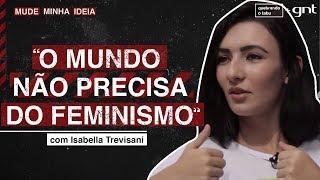 O mundo não precisa do feminismo?   Isabella Trevisani   Mude Minha Ideia   Quebrando o Tabu