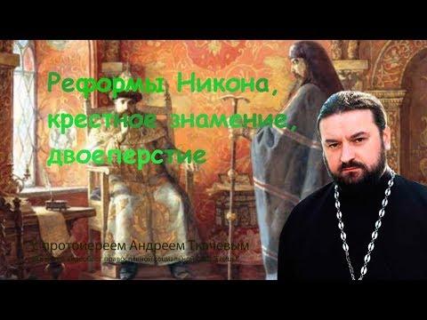 о. Андрей Ткачев. Изменение веры? Реформы Никона, крестное знамение, двоеперстие.