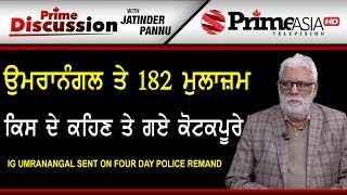 Prime Discussion With Jatinder Pannu 806 IG Umranangal sent on four day police remand
