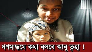 গণমাধ্যমে কথা বলবে আবু ত্বহা আদনান   abu taha muhammad adnan   