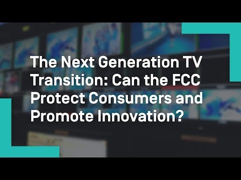 The Next Generation TV Transition: Can the FCC Protect Consumers and Promote Innovation?