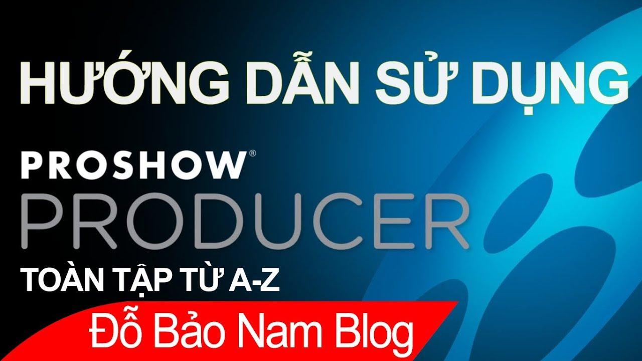 Hướng dẫn cách làm video từ ảnh bằng Proshow Producer toàn tập từ A-Z