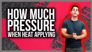 How Much Pressure When Heat Applying?
