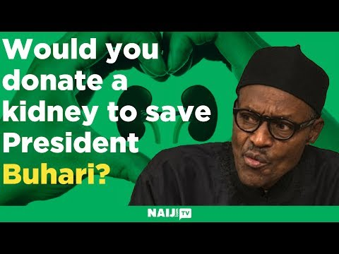 Would you donate a kidney to save President Buhari if he needs one?