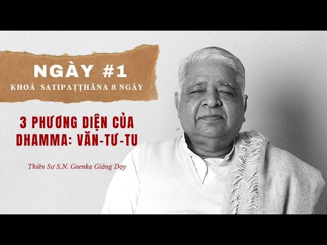 Ngày #1 Khoá Sati: 3 Phương Diện Của Dhamma Văn Tư Tu - S.N. Goenka - Tứ Niệm Xứ Giảng Giải