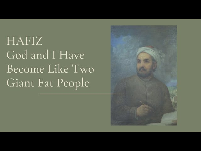 Hafiz    God and I Have Become Like Two Giant Fat People