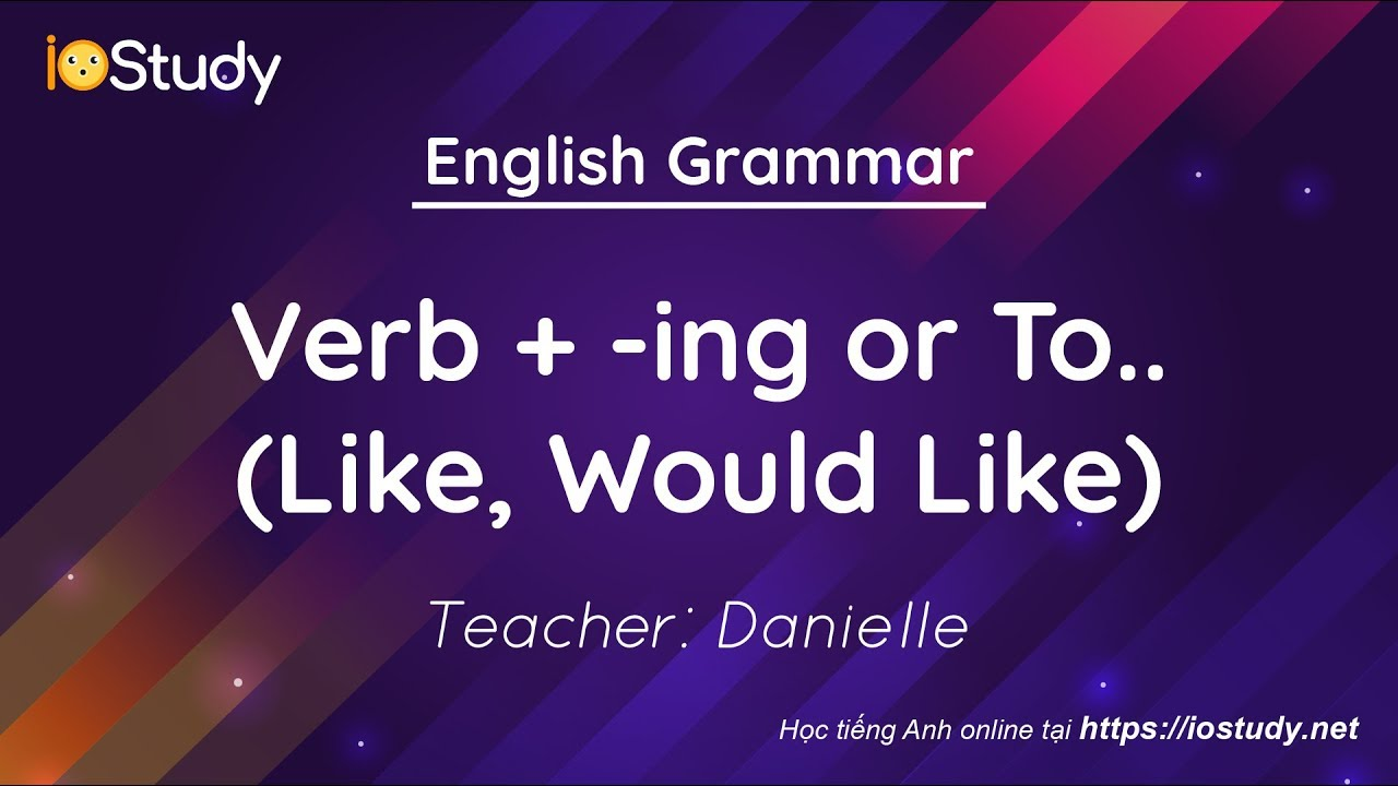 Ngữ pháp tiếng anh: Verb +  ing or To  ( Like, Would Like)