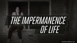 The Impermanence Of Life [remembering to honor your life]